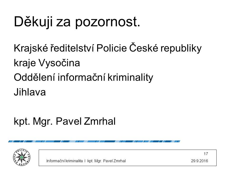 29.9.2016Informační kriminalita l kpt. Mgr. Pavel Zmrhal 17 Děkuji za pozornost.