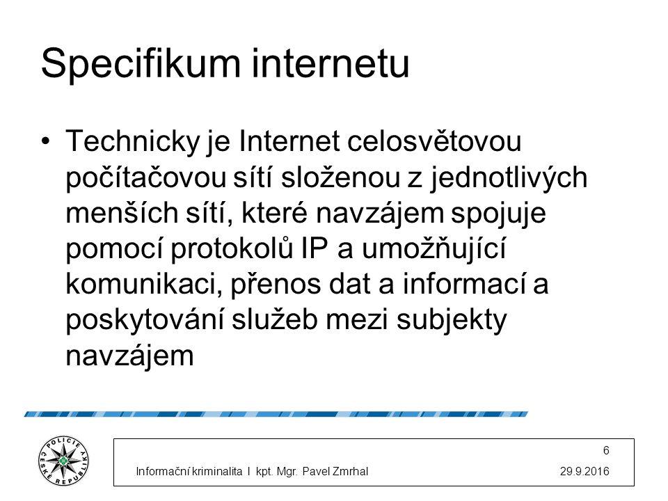 Specifikum internetu Technicky je Internet celosvětovou počítačovou sítí složenou z jednotlivých menších sítí, které navzájem spojuje pomocí protokolů IP a umožňující komunikaci, přenos dat a informací a poskytování služeb mezi subjekty navzájem 29.9.2016Informační kriminalita l kpt.