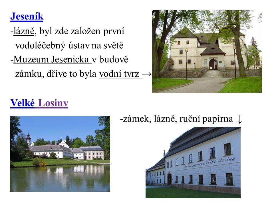 Jeseník -lázně, byl zde založen první vodoléčebný ústav na světě -Muzeum Jesenicka v budově zámku, dříve to byla vodní tvrz → VelkéVelké Losiny -zámek, lázně, ruční papírna ↓