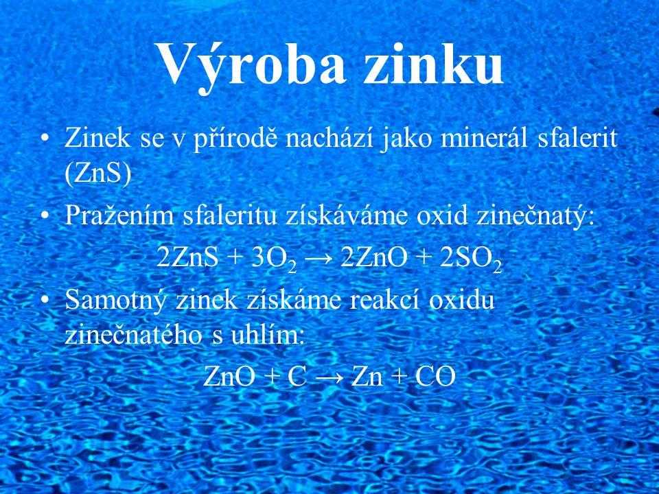 Výroba zinku Zinek se v přírodě nachází jako minerál sfalerit (ZnS) Pražením sfaleritu získáváme oxid zinečnatý: 2ZnS + 3O 2 → 2ZnO + 2SO 2 Samotný zi