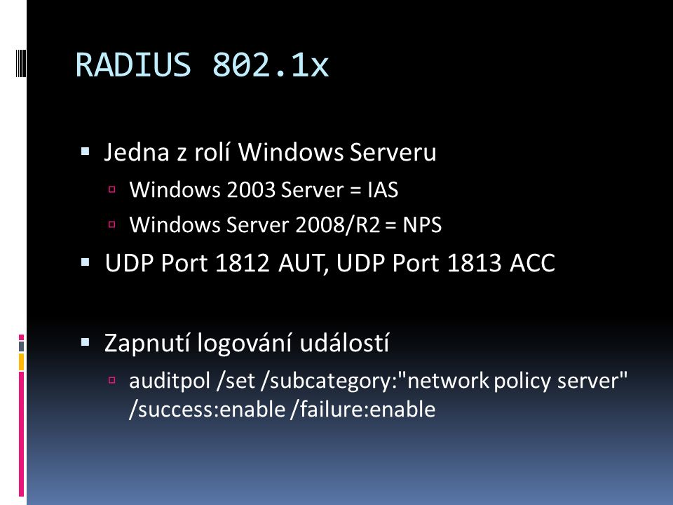 RADIUS 802.1x  Jedna z rolí Windows Serveru  Windows 2003 Server = IAS  Windows Server 2008/R2 = NPS  UDP Port 1812 AUT, UDP Port 1813 ACC  Zapnutí logování událostí  auditpol /set /subcategory: network policy server /success:enable /failure:enable