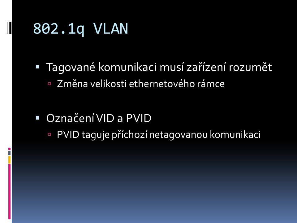 802.1q VLAN  Tagované komunikaci musí zařízení rozumět  Změna velikosti ethernetového rámce  Označení VID a PVID  PVID taguje příchozí netagovanou komunikaci