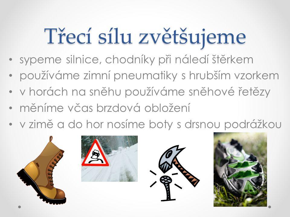 Třecí sílu zvětšujeme sypeme silnice, chodníky při náledí štěrkem používáme zimní pneumatiky s hrubším vzorkem v horách na sněhu používáme sněhové řetězy měníme včas brzdová obložení v zimě a do hor nosíme boty s drsnou podrážkou