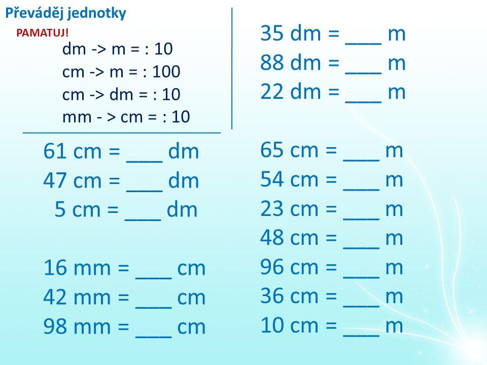 Převáděj jednotky 35 dm = ___ m 88 dm = ___ m 22 dm = ___ m 65 cm = ___ m 54 cm = ___ m 23 cm = ___ m 48 cm = ___ m 96 cm = ___ m 36 cm = ___ m 10 cm = ___ m 61 cm = ___ dm 47 cm = ___ dm 5 cm = ___ dm 16 mm = ___ cm 42 mm = ___ cm 98 mm = ___ cm dm -> m = : 10 cm -> m = : 100 cm -> dm = : 10 mm - > cm = : 10 PAMATUJ!