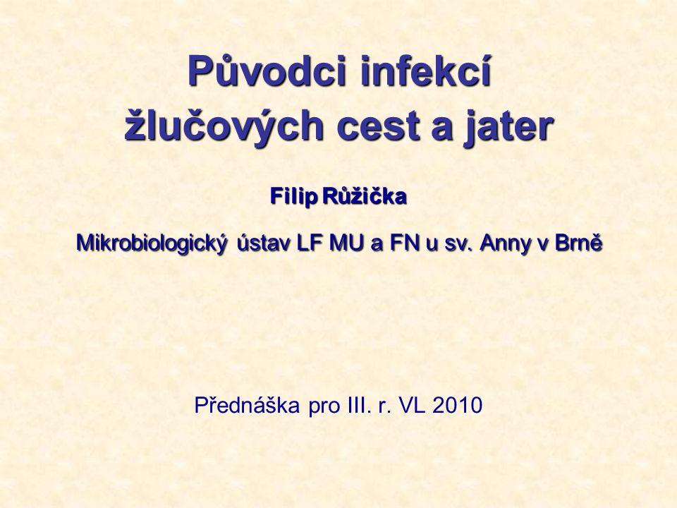 Původci infekcí žlučových cest a jater Filip Růžička Mikrobiologický ústav LF MU a FN u sv. Anny v Brně Přednáška pro III. r. VL 2010