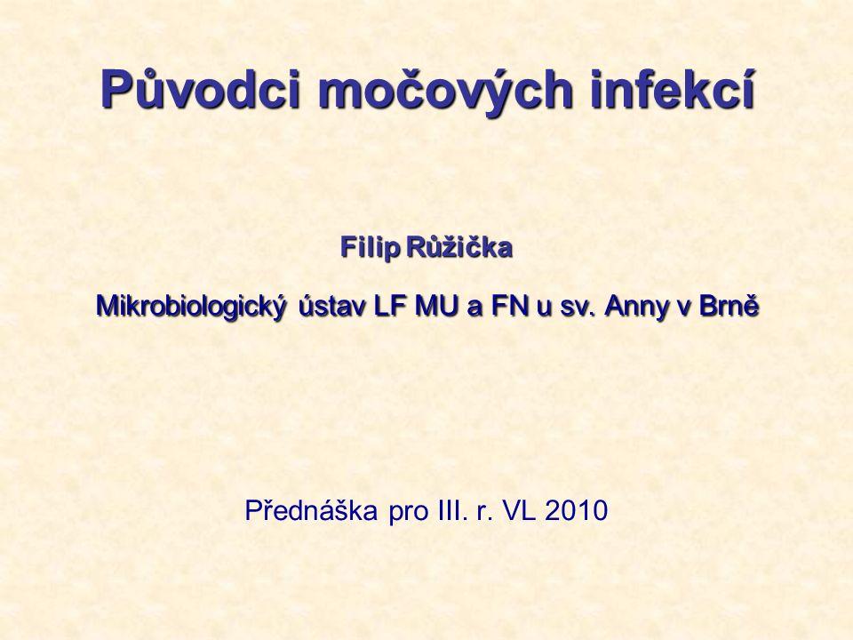 Původci močových infekcí Filip Růžička Mikrobiologický ústav LF MU a FN u sv. Anny v Brně Přednáška pro III. r. VL 2010