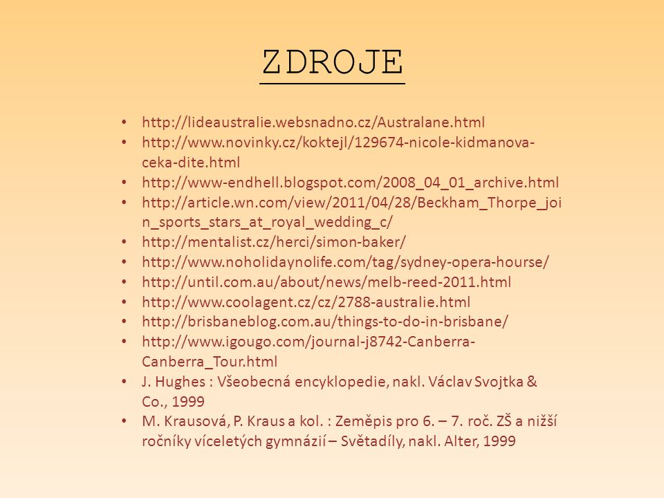 ZDROJE http://lideaustralie.websnadno.cz/Australane.html http://www.novinky.cz/koktejl/129674-nicole-kidmanova- ceka-dite.html http://www-endhell.blogspot.com/2008_04_01_archive.html http://article.wn.com/view/2011/04/28/Beckham_Thorpe_joi n_sports_stars_at_royal_wedding_c/ http://mentalist.cz/herci/simon-baker/ http://www.noholidaynolife.com/tag/sydney-opera-hourse/ http://until.com.au/about/news/melb-reed-2011.html http://www.coolagent.cz/cz/2788-australie.html http://brisbaneblog.com.au/things-to-do-in-brisbane/ http://www.igougo.com/journal-j8742-Canberra- Canberra_Tour.html J.