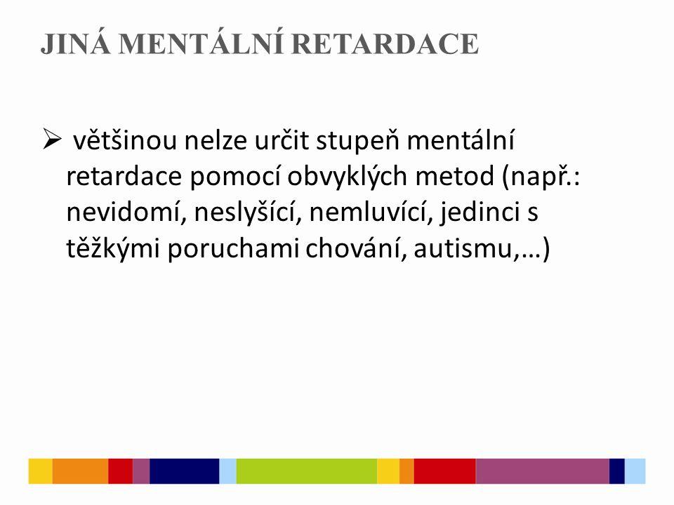 JINÁ MENTÁLNÍ RETARDACE  většinou nelze určit stupeň mentální retardace pomocí obvyklých metod (např.: nevidomí, neslyšící, nemluvící, jedinci s těžkými poruchami chování, autismu,…)