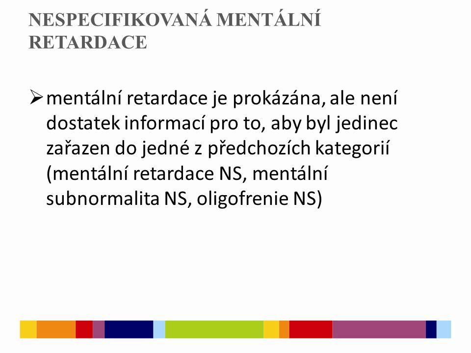 NESPECIFIKOVANÁ MENTÁLNÍ RETARDACE  mentální retardace je prokázána, ale není dostatek informací pro to, aby byl jedinec zařazen do jedné z předchozích kategorií (mentální retardace NS, mentální subnormalita NS, oligofrenie NS)