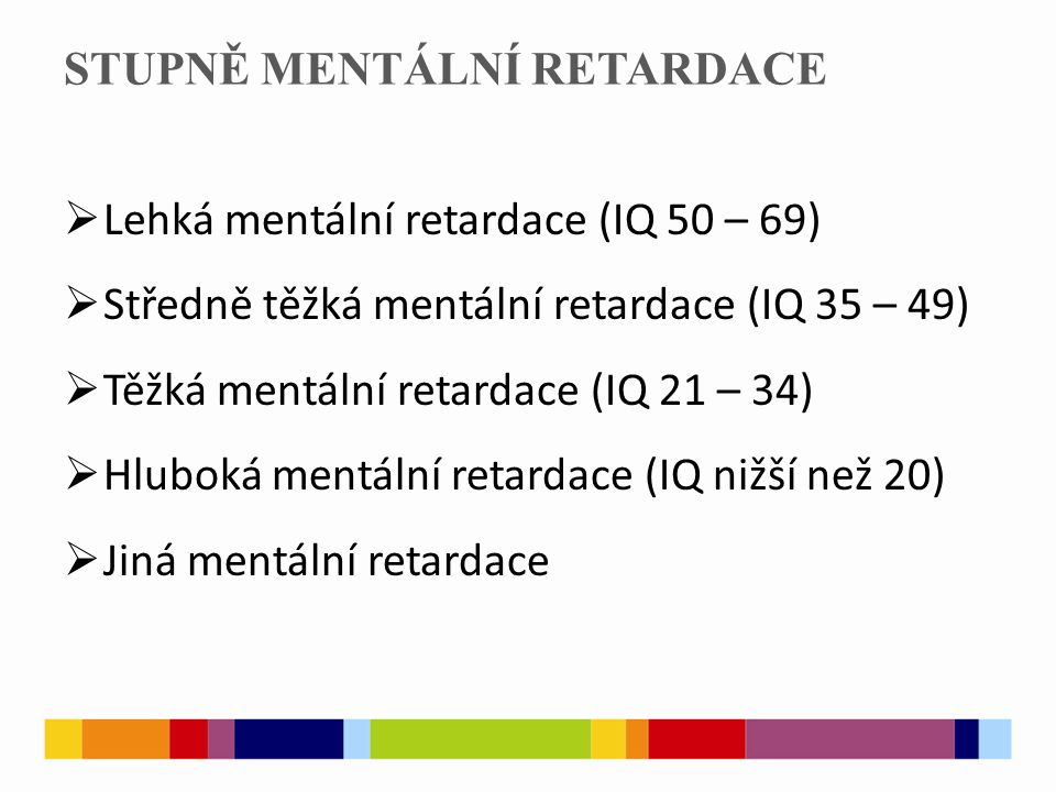 STUPNĚ MENTÁLNÍ RETARDACE  Lehká mentální retardace (IQ 50 – 69)  Středně těžká mentální retardace (IQ 35 – 49)  Těžká mentální retardace (IQ 21 – 34)  Hluboká mentální retardace (IQ nižší než 20)  Jiná mentální retardace