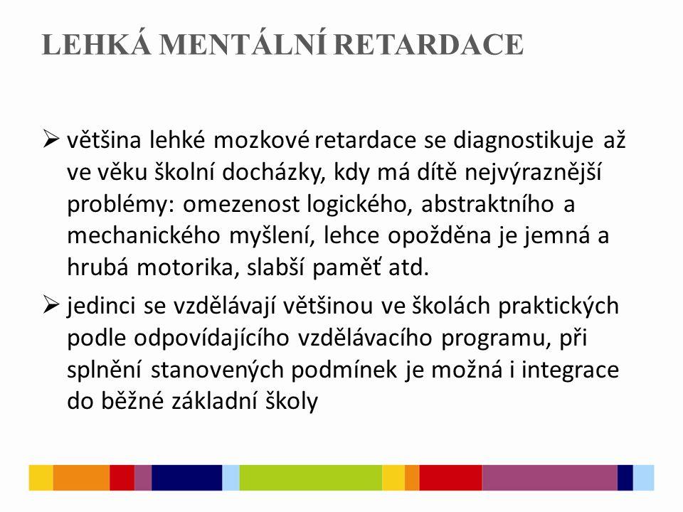 LEHKÁ MENTÁLNÍ RETARDACE  většina lehké mozkové retardace se diagnostikuje až ve věku školní docházky, kdy má dítě nejvýraznější problémy: omezenost logického, abstraktního a mechanického myšlení, lehce opožděna je jemná a hrubá motorika, slabší paměť atd.