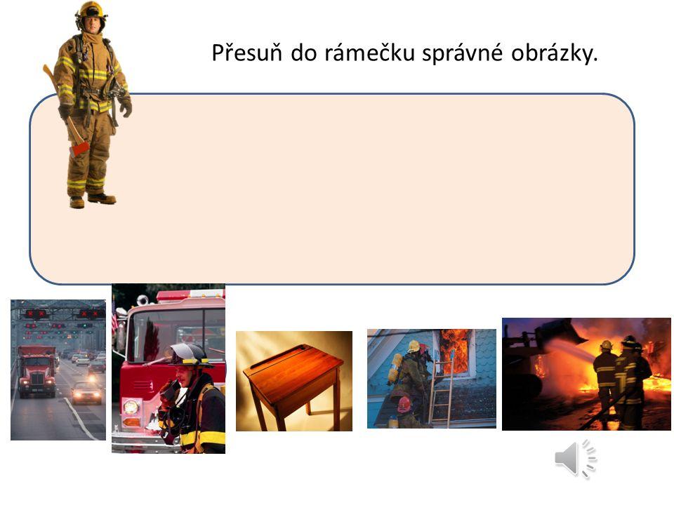 Přesuň do rámečku správné obrázky. HASIČ