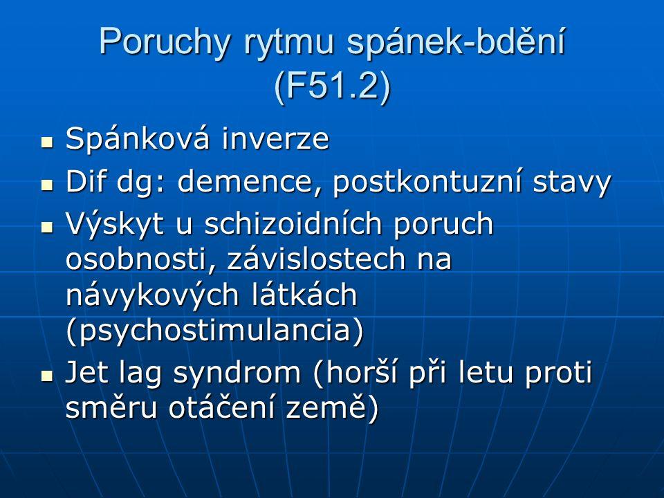 Poruchy rytmu spánek-bdění (F51.2) Spánková inverze Spánková inverze Dif dg: demence, postkontuzní stavy Dif dg: demence, postkontuzní stavy Výskyt u schizoidních poruch osobnosti, závislostech na návykových látkách (psychostimulancia) Výskyt u schizoidních poruch osobnosti, závislostech na návykových látkách (psychostimulancia) Jet lag syndrom (horší při letu proti směru otáčení země) Jet lag syndrom (horší při letu proti směru otáčení země)