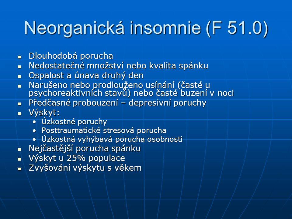 Neorganická insomnie (F 51.0) Dlouhodobá porucha Dlouhodobá porucha Nedostatečné množství nebo kvalita spánku Nedostatečné množství nebo kvalita spánku Ospalost a únava druhý den Ospalost a únava druhý den Narušeno nebo prodlouženo usínání (časté u psychoreaktivních stavů) nebo časté buzení v noci Narušeno nebo prodlouženo usínání (časté u psychoreaktivních stavů) nebo časté buzení v noci Předčasné probouzení – depresivní poruchy Předčasné probouzení – depresivní poruchy Výskyt: Výskyt: Úzkostné poruchyÚzkostné poruchy Posttraumatické stresová poruchaPosttraumatické stresová porucha Úzkostná vyhýbavá porucha osobnostiÚzkostná vyhýbavá porucha osobnosti Nejčastější porucha spánku Nejčastější porucha spánku Výskyt u 25% populace Výskyt u 25% populace Zvyšování výskytu s věkem Zvyšování výskytu s věkem