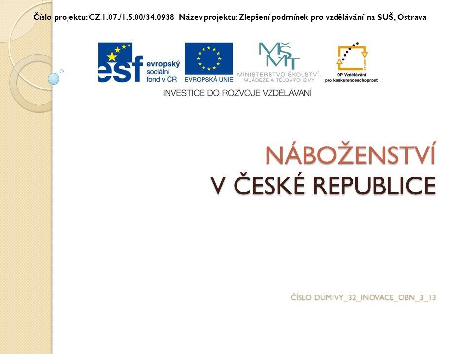 NÁBOŽENSTVÍ V ČESKÉ REPUBLICE ČÍSLO DUM: VY_32_INOVACE_OBN_3_13 Číslo projektu: CZ.1.07./1.5.00/34.0938 Název projektu: Zlepšení podmínek pro vzdělávání na SUŠ, Ostrava