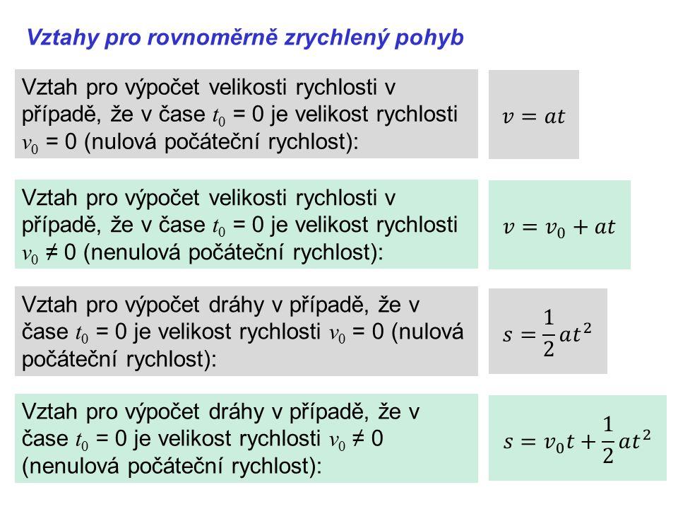 Vztahy pro rovnoměrně zrychlený pohyb Vztah pro výpočet velikosti rychlosti v případě, že v čase t 0 = 0 je velikost rychlosti v 0 ≠ 0 (nenulová počáteční rychlost): Vztah pro výpočet dráhy v případě, že v čase t 0 = 0 je velikost rychlosti v 0 ≠ 0 (nenulová počáteční rychlost): Vztah pro výpočet dráhy v případě, že v čase t 0 = 0 je velikost rychlosti v 0 = 0 (nulová počáteční rychlost): Vztah pro výpočet velikosti rychlosti v případě, že v čase t 0 = 0 je velikost rychlosti v 0 = 0 (nulová počáteční rychlost):