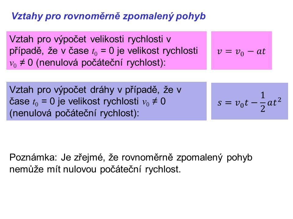 Vztahy pro rovnoměrně zpomalený pohyb Vztah pro výpočet velikosti rychlosti v případě, že v čase t 0 = 0 je velikost rychlosti v 0 ≠ 0 (nenulová počáteční rychlost): Vztah pro výpočet dráhy v případě, že v čase t 0 = 0 je velikost rychlosti v 0 ≠ 0 (nenulová počáteční rychlost): Poznámka: Je zřejmé, že rovnoměrně zpomalený pohyb nemůže mít nulovou počáteční rychlost.