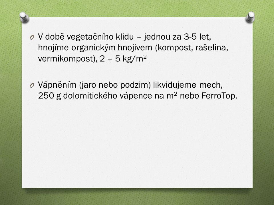 O V době vegetačního klidu – jednou za 3-5 let, hnojíme organickým hnojivem (kompost, rašelina, vermikompost), 2 – 5 kg/m 2 O Vápněním (jaro nebo podzim) likvidujeme mech, 250 g dolomitického vápence na m 2 nebo FerroTop.