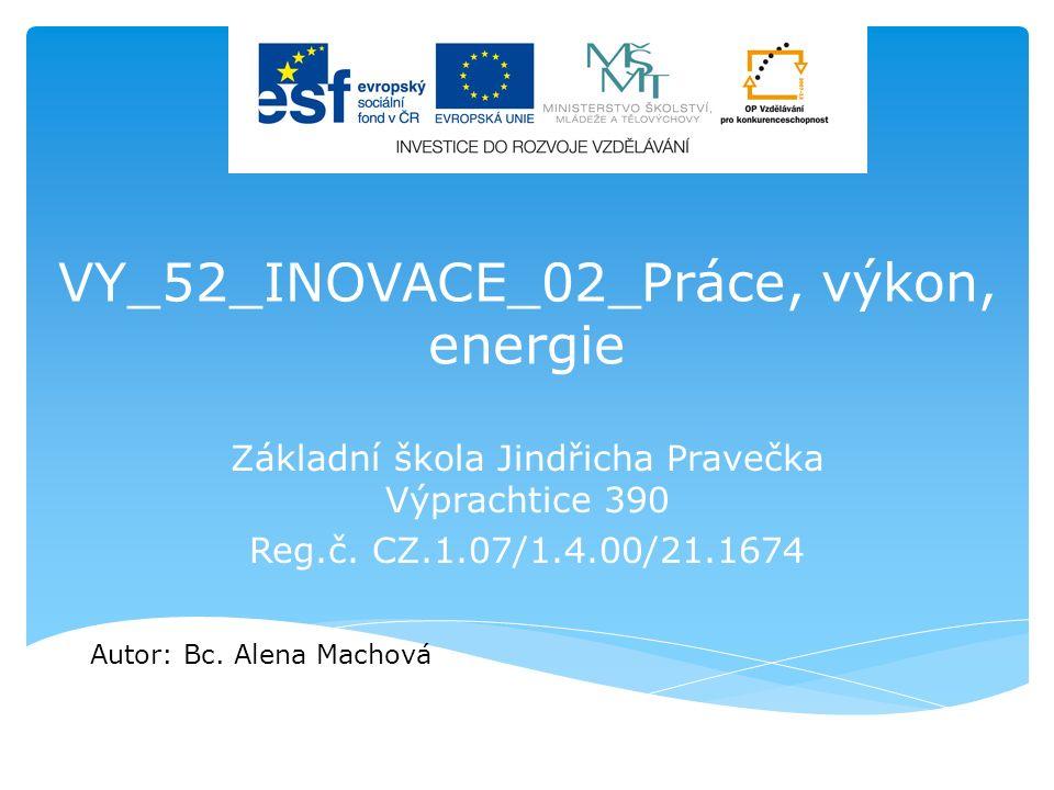 VY_52_INOVACE_02_Práce, výkon, energie Základní škola Jindřicha Pravečka Výprachtice 390 Reg.č. CZ.1.07/1.4.00/21.1674 Autor: Bc. Alena Machová