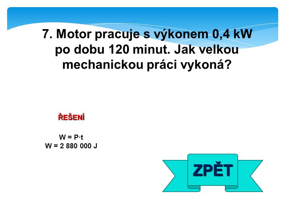 ŘEŠENÍ W = P·t W = 2 880 000 J ZPĚT 7. Motor pracuje s výkonem 0,4 kW po dobu 120 minut. Jak velkou mechanickou práci vykoná?