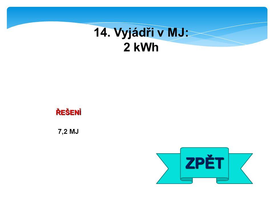 ŘEŠENÍ 7,2 MJ ZPĚT 14. Vyjádři v MJ: 2 kWh