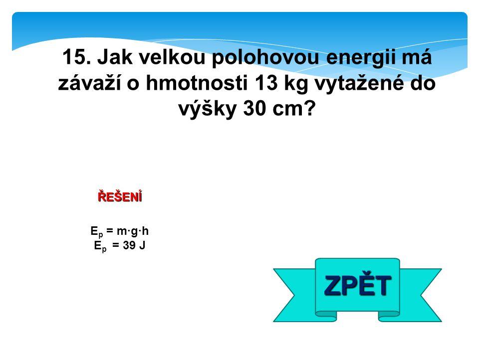 ŘEŠENÍ E p = m·g·h E p = 39 J ZPĚT 15. Jak velkou polohovou energii má závaží o hmotnosti 13 kg vytažené do výšky 30 cm?