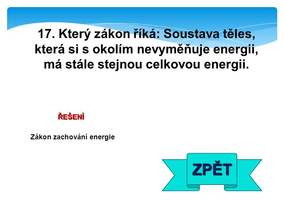 ŘEŠENÍ Zákon zachování energie ZPĚT 17. Který zákon říká: Soustava těles, která si s okolím nevyměňuje energii, má stále stejnou celkovou energii.