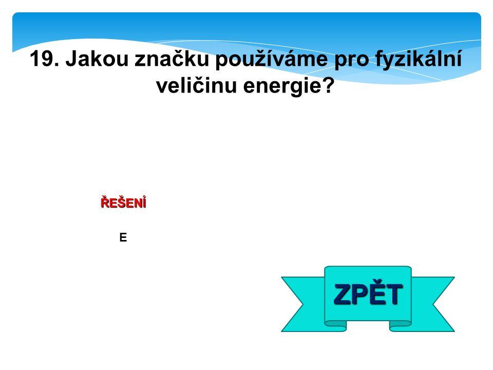 ŘEŠENÍ E ZPĚT 19. Jakou značku používáme pro fyzikální veličinu energie