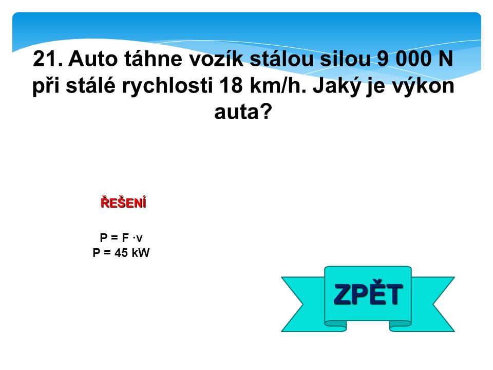ŘEŠENÍ P = F ·v P = 45 kW ZPĚT 21. Auto táhne vozík stálou silou 9 000 N při stálé rychlosti 18 km/h. Jaký je výkon auta?