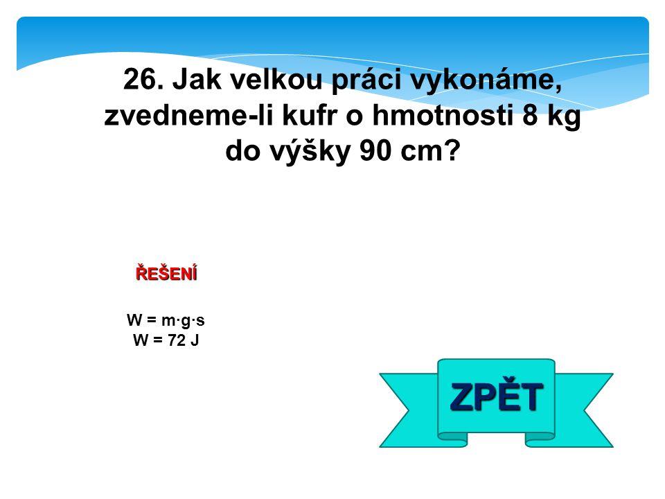 ŘEŠENÍ W = m·g·s W = 72 J ZPĚT 26. Jak velkou práci vykonáme, zvedneme-li kufr o hmotnosti 8 kg do výšky 90 cm?