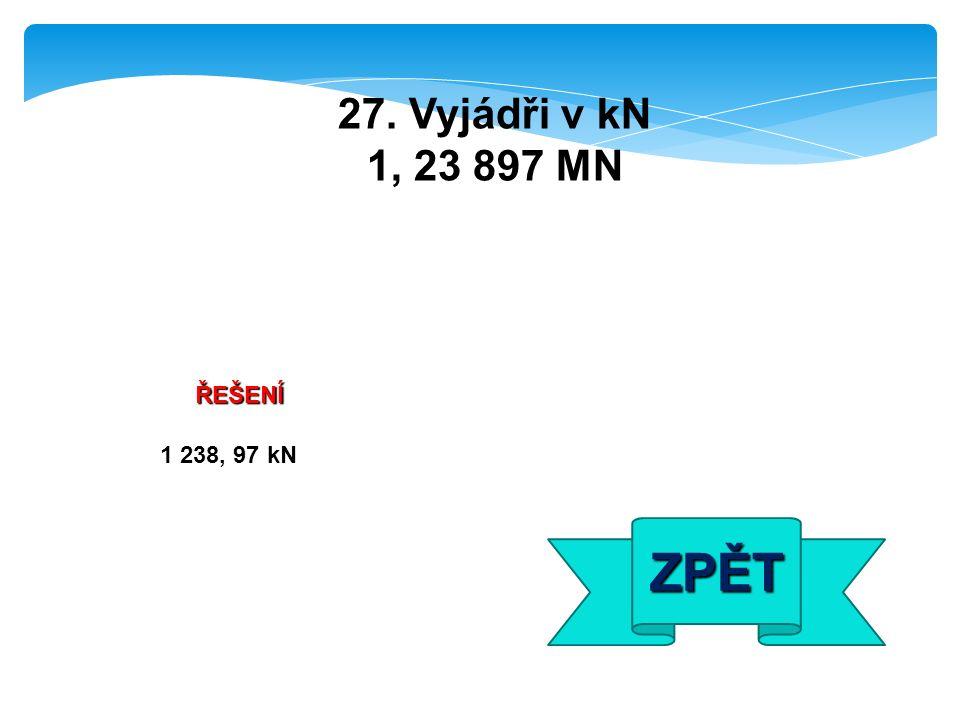 ŘEŠENÍ 1 238, 97 kN ZPĚT 27. Vyjádři v kN 1, 23 897 MN