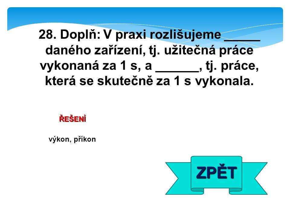 ŘEŠENÍ výkon, příkon ZPĚT 28. Doplň: V praxi rozlišujeme _____ daného zařízení, tj.