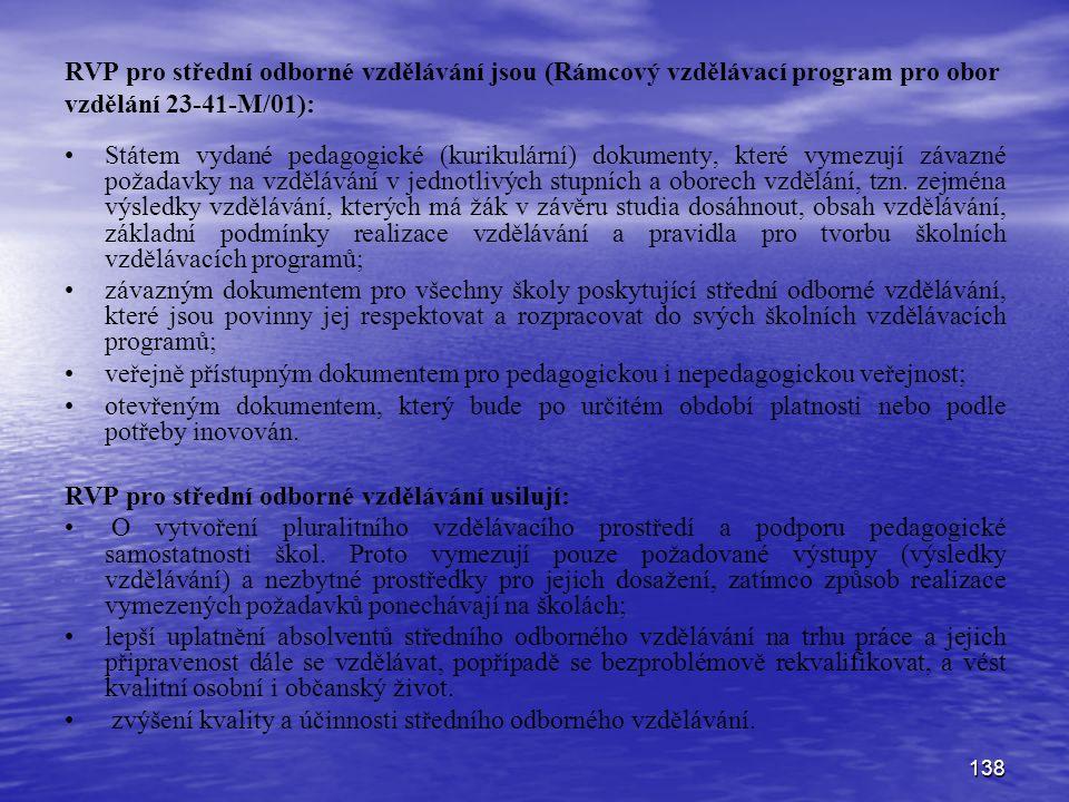 138 RVP pro střední odborné vzdělávání jsou (Rámcový vzdělávací program pro obor vzdělání 23-41-M/01): Státem vydané pedagogické (kurikulární) dokumenty, které vymezují závazné požadavky na vzdělávání v jednotlivých stupních a oborech vzdělání, tzn.