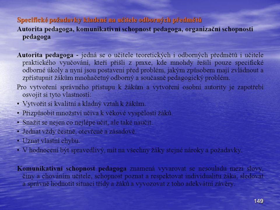 149 Specifické požadavky kladené na učitele odborných předmětů Autorita pedagoga, komunikativní schopnost pedagoga, organizační schopnosti pedagoga Autorita pedagoga - jedná se o učitele teoretických i odborných předmětů i učitele praktického vyučování, kteří přišli z praxe, kde mnohdy řešili pouze specifické odborné úkoly a nyní jsou postaveni před problém, jakým způsobem mají zvládnout a zpřístupnit žákům mnohačetný odborný a současně pedagogický problém.