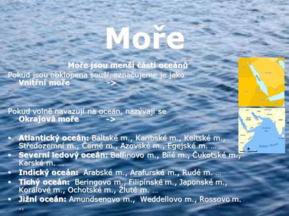 Moře Moře jsou menší části oceánů Pokud jsou obklopena souší, označujeme je jako Vnitřní moře -> Pokud volně navazují na oceán, nazývají se Okrajová moře ->  Atlantický oceán: Baltské m., Karibské m., Keltské m., Středozemní m., Černé m., Azovské m., Egejské m.