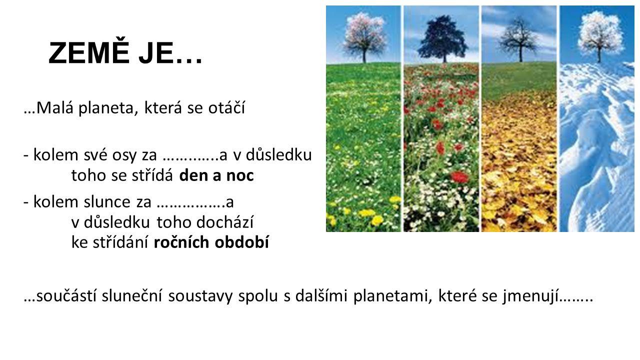 ZEMĚ JE… …Malá planeta, která se otáčí - kolem své osy za ……..…..a v důsledku toho se střídá den a noc - kolem slunce za …………….a v důsledku toho dochá