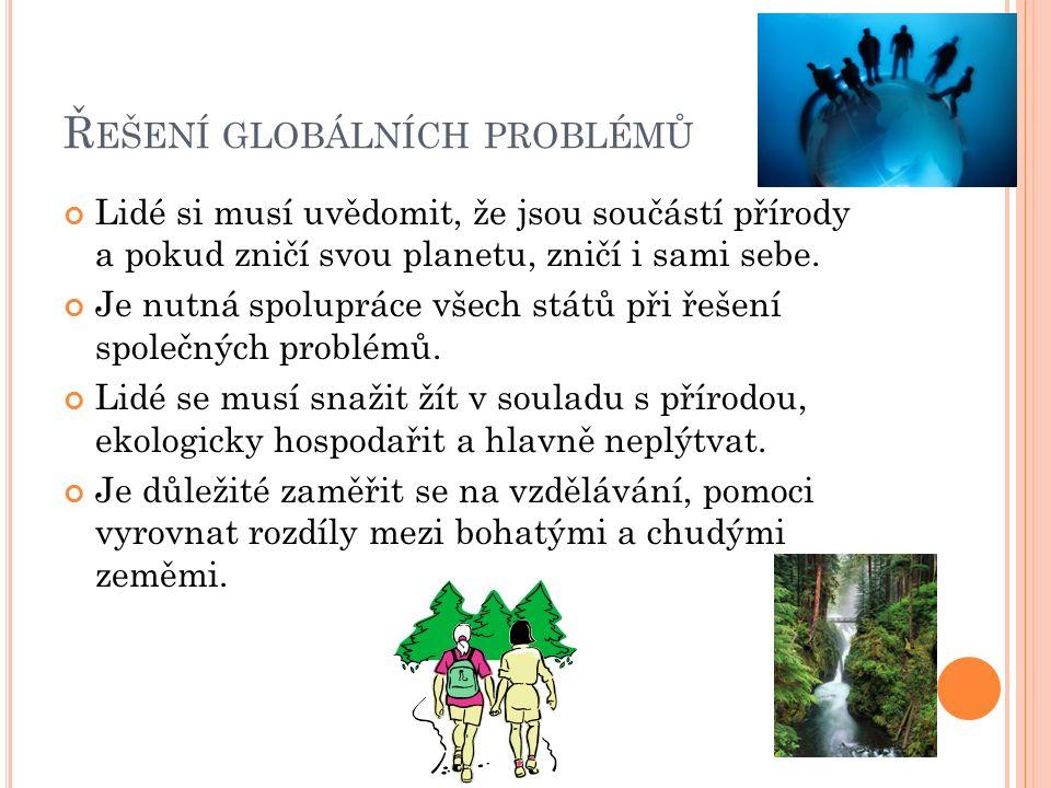 Ř EŠENÍ GLOBÁLNÍCH PROBLÉMŮ Lidé si musí uvědomit, že jsou součástí přírody a pokud zničí svou planetu, zničí i sami sebe.