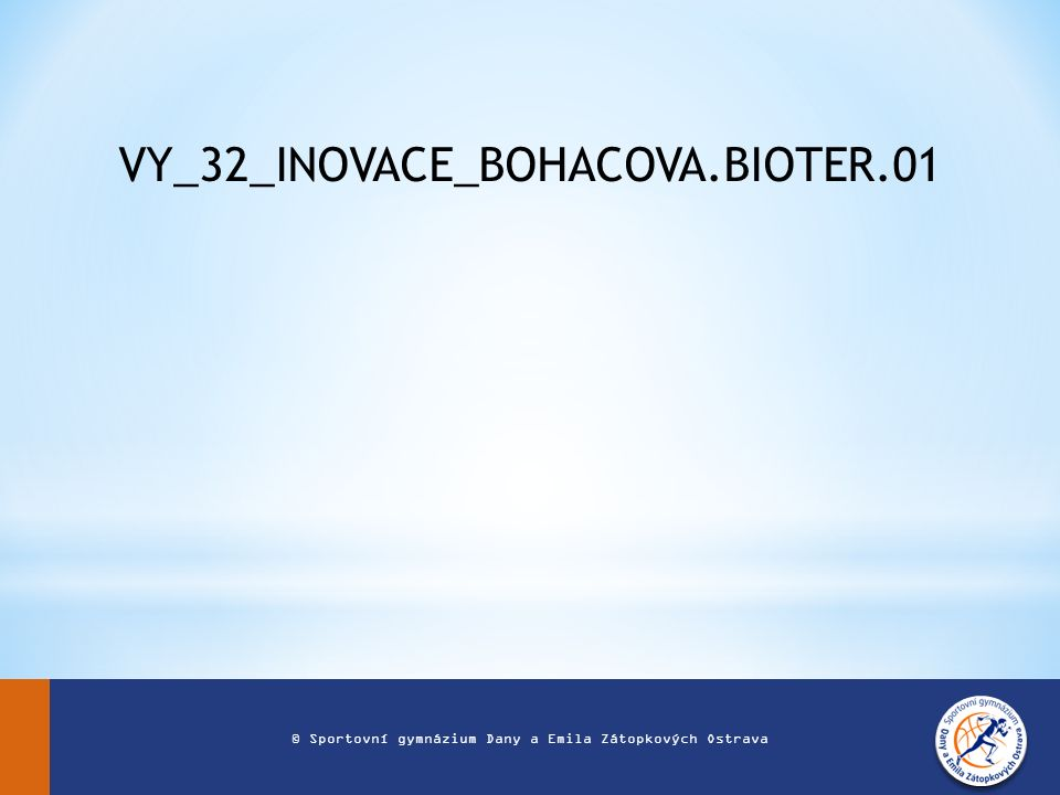 VY_32_INOVACE_BOHACOVA.BIOTER.01 © Sportovní gymnázium Dany a Emila Zátopkových Ostrava