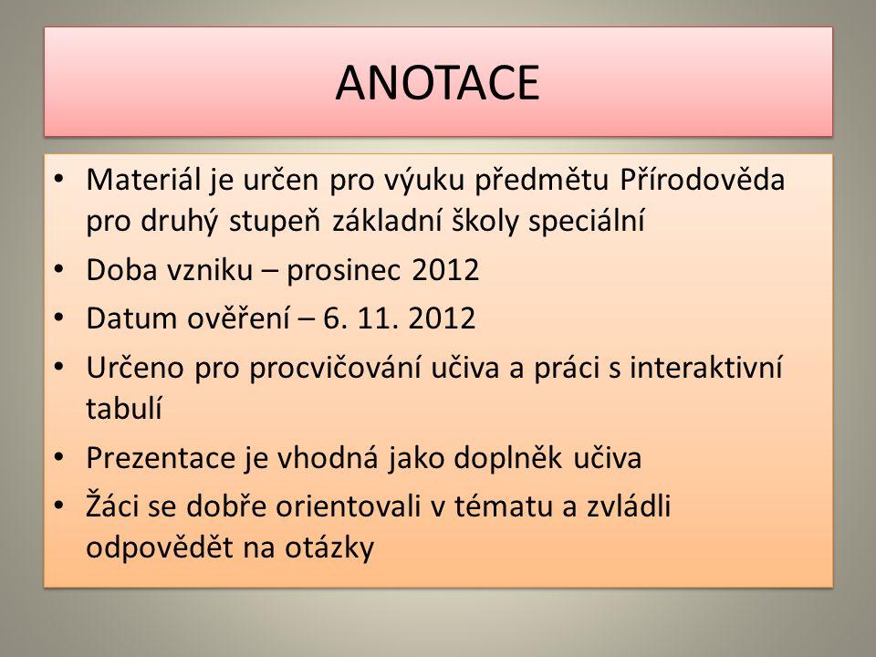 ANOTACE Materiál je určen pro výuku předmětu Přírodověda pro druhý stupeň základní školy speciální Doba vzniku – prosinec 2012 Datum ověření – 6.