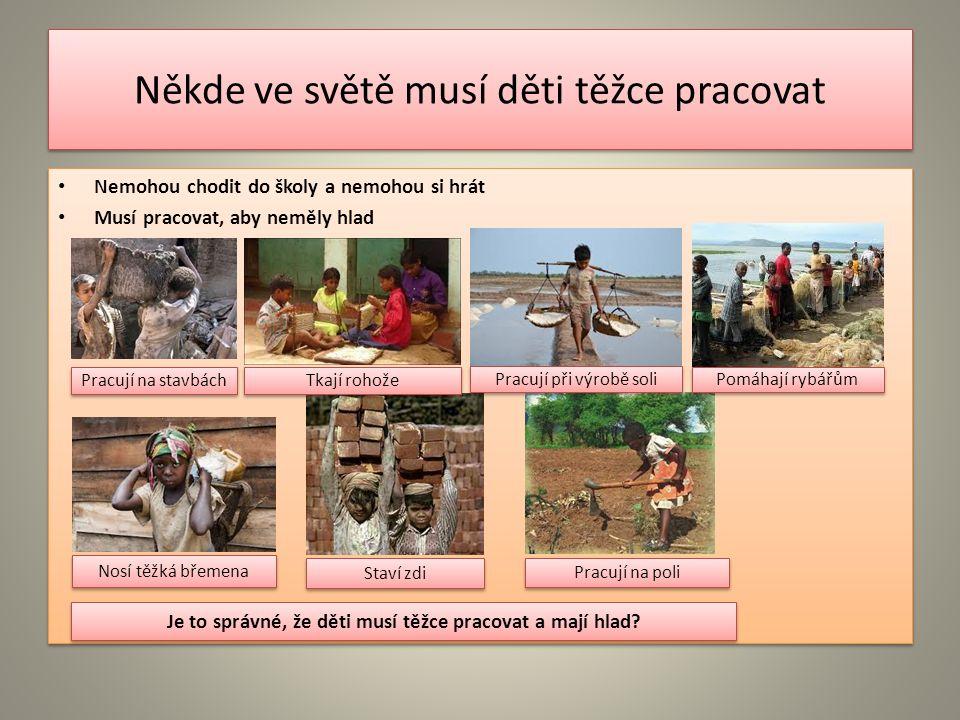 Někde ve světě musí děti těžce pracovat Nemohou chodit do školy a nemohou si hrát Musí pracovat, aby neměly hlad Nemohou chodit do školy a nemohou si hrát Musí pracovat, aby neměly hlad Pracují na stavbách Tkají rohože Pracují při výrobě soli Pomáhají rybářům Nosí těžká břemena Staví zdi Pracují na poli Je to správné, že děti musí těžce pracovat a mají hlad?
