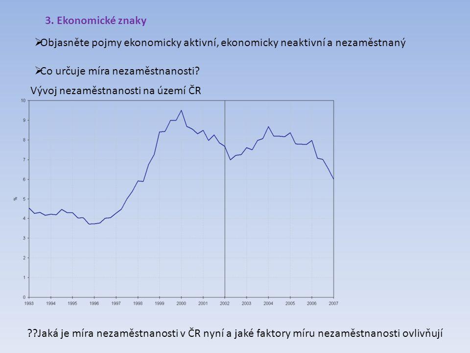 3. Ekonomické znaky  Objasněte pojmy ekonomicky aktivní, ekonomicky neaktivní a nezaměstnaný  Co určuje míra nezaměstnanosti? Vývoj nezaměstnanosti