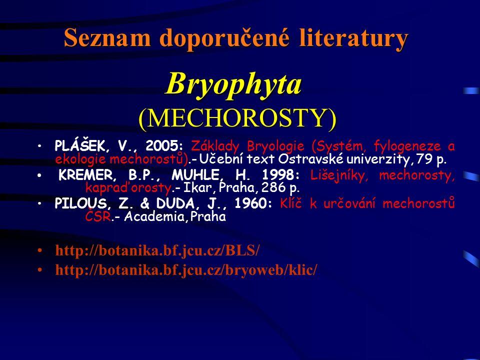 Seznam doporučené literatury PLÁŠEK, V., 2005: Základy Bryologie (Systém, fylogeneze a ekologie mechorostů).- Učební text Ostravské univerzity, 79 p.