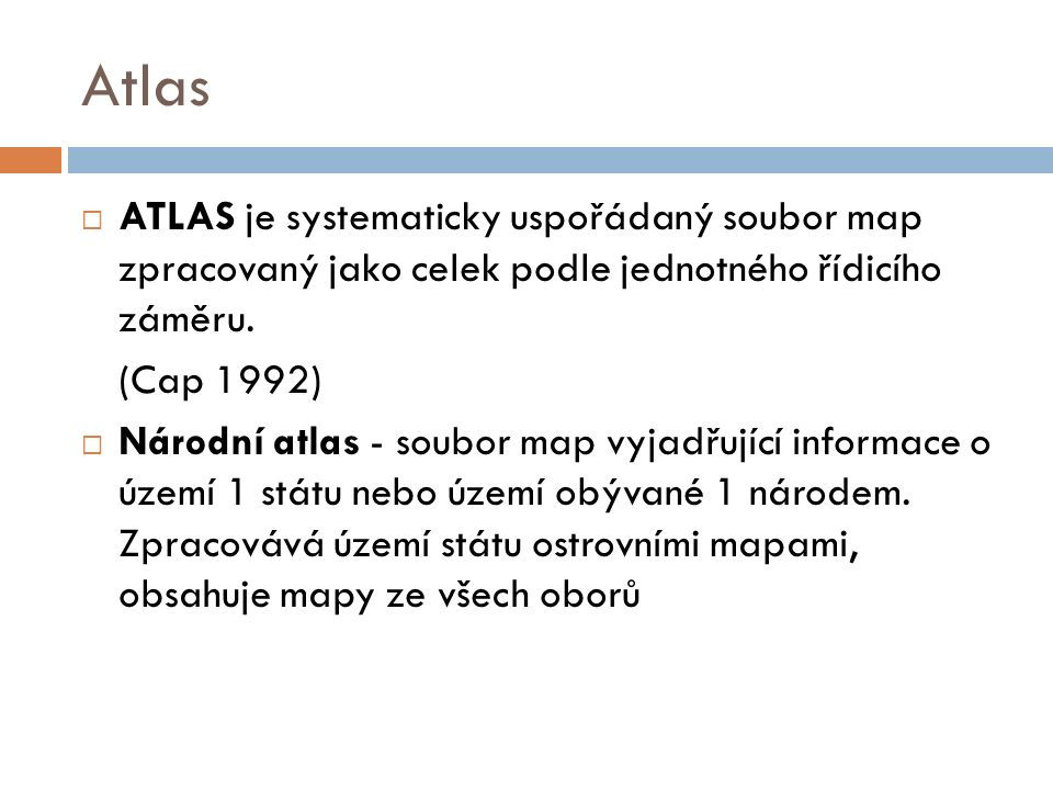 Atlas  ATLAS je systematicky uspořádaný soubor map zpracovaný jako celek podle jednotného řídicího záměru. (Cap 1992)  Národní atlas - soubor map vy