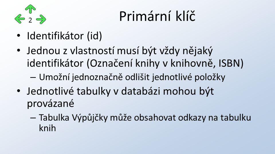 Identifikátor (id) Jednou z vlastností musí být vždy nějaký identifikátor (Označení knihy v knihovně, ISBN) – Umožní jednoznačně odlišit jednotlivé položky Jednotlivé tabulky v databázi mohou být provázané – Tabulka Výpůjčky může obsahovat odkazy na tabulku knih Primární klíč 2