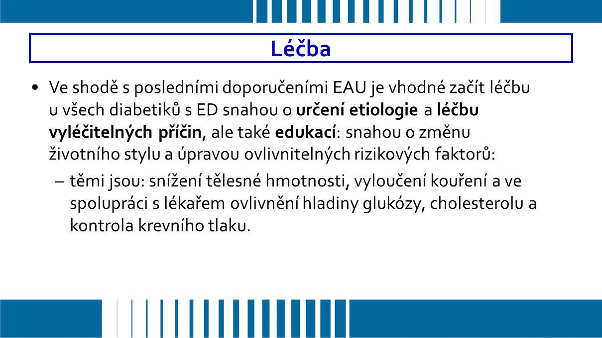 Léčba Ve shodě s posledními doporučeními EAU je vhodné začít léčbu u všech diabetiků s ED snahou o určení etiologie a léčbu vyléčitelných příčin, ale také edukací: snahou o změnu životního stylu a úpravou ovlivnitelných rizikových faktorů: –těmi jsou: snížení tělesné hmotnosti, vyloučení kouření a ve spolupráci s lékařem ovlivnění hladiny glukózy, cholesterolu a kontrola krevního tlaku.