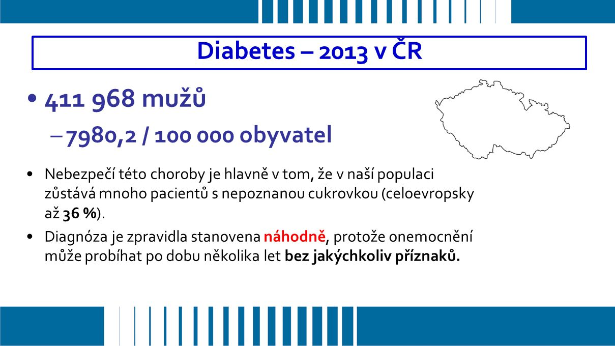 411 968 mužů –7980,2 / 100 000 obyvatel Nebezpečí této choroby je hlavně v tom, že v naší populaci zůstává mnoho pacientů s nepoznanou cukrovkou (celoevropsky až 36 %).