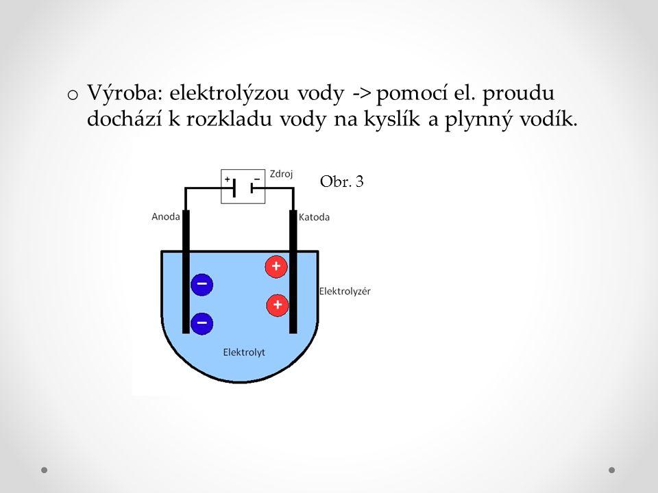 o Výroba: elektrolýzou vody -> pomocí el. proudu dochází k rozkladu vody na kyslík a plynný vodík.
