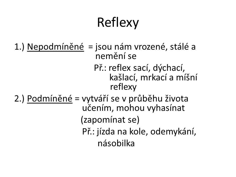 Reflexy 1.) Nepodmíněné = jsou nám vrozené, stálé a nemění se Př.: reflex sací, dýchací, kašlací, mrkací a míšní reflexy 2.) Podmíněné = vytváří se v
