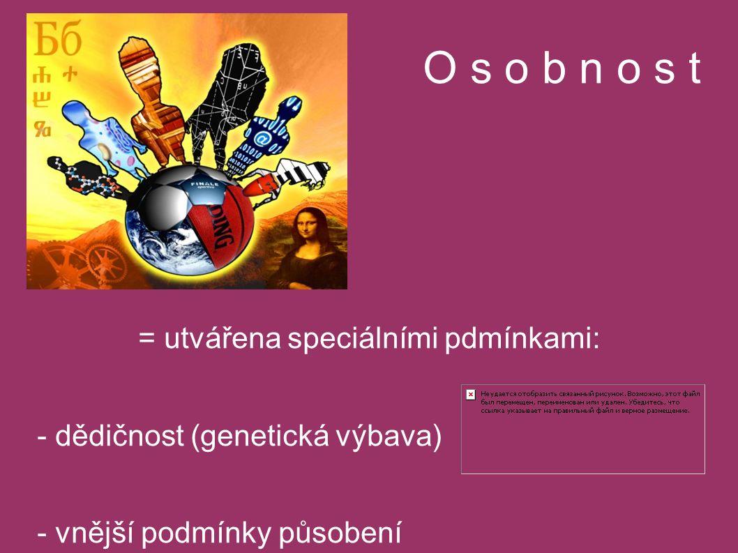 O s o b n o s t = utvářena speciálními pdmínkami: - dědičnost (genetická výbava) - vnější podmínky působení - učení