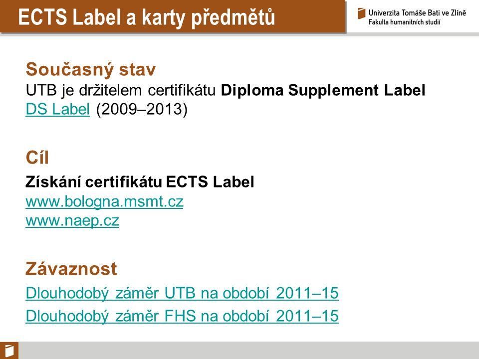 ECTS Label a karty předmětů Současný stav UTB je držitelem certifikátu Diploma Supplement Label DS LabelDS Label (2009–2013) Cíl Získání certifikátu ECTS Label www.bologna.msmt.cz www.naep.cz Závaznost Dlouhodobý záměr UTB na období 2011–15 Dlouhodobý záměr FHS na období 2011–15